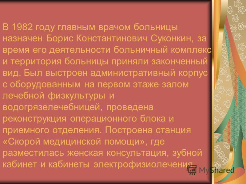 В 1982 году главным врачом больницы назначен Борис Константинович Суконкин, за время его деятельности больничный комплекс и территория больницы приняли законченный вид. Был выстроен административный корпус с оборудованным на первом этаже залом лечебн