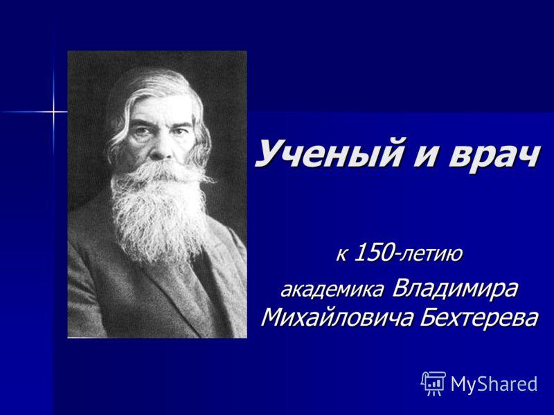 Ученый и врач к 150 -летию академика Владимира Михайловича Бехтерева