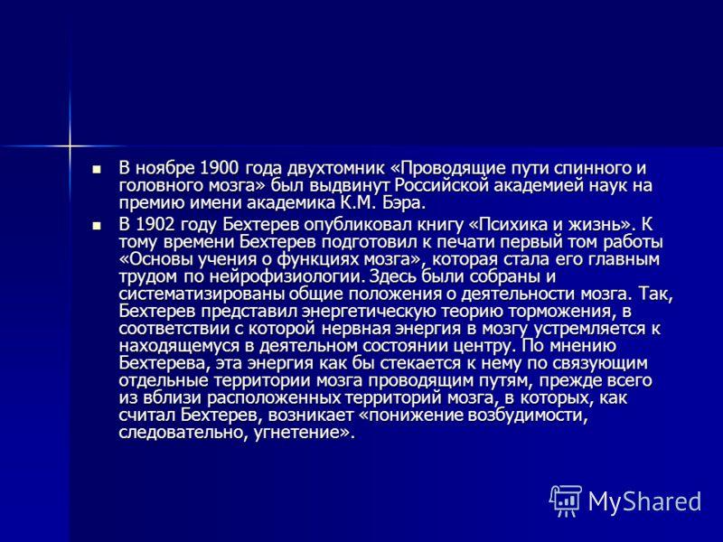 В ноябре 1900 года двухтомник «Проводящие пути спинного и головного мозга» был выдвинут Российской академией наук на премию имени академика К.М. Бэра. В ноябре 1900 года двухтомник «Проводящие пути спинного и головного мозга» был выдвинут Российской