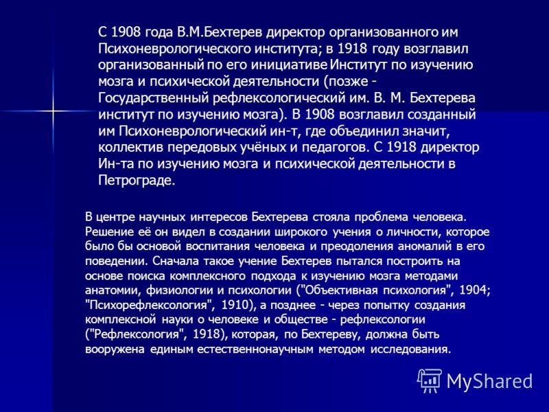 С 1908 года В.М.Бехтерев директор организованного им Психоневрологического института; в 1918 году возглавил организованный по его инициативе Институт по изучению мозга и психической деятельности (позже - Государственный рефлексологический им. В. М. Б