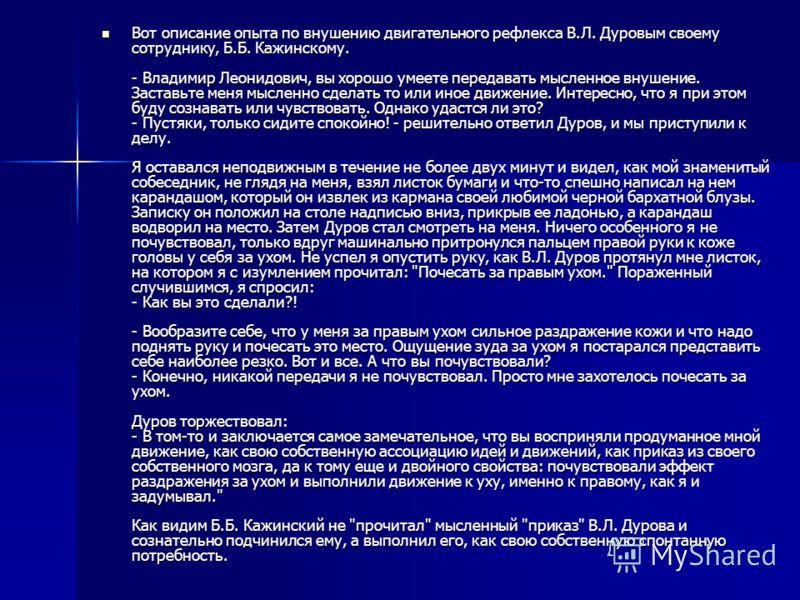 Вот описание опыта по внушению двигательного рефлекса В.Л. Дуровым своему сотруднику, Б.Б. Кажинскому. - Владимир Леонидович, вы хорошо умеете передавать мысленное внушение. Заставьте меня мысленно сделать то или иное движение. Интересно, что я при э