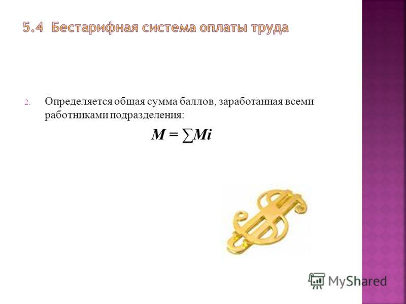 2. Определяется общая сумма баллов, заработанная всеми работниками подразделения: М = Мi