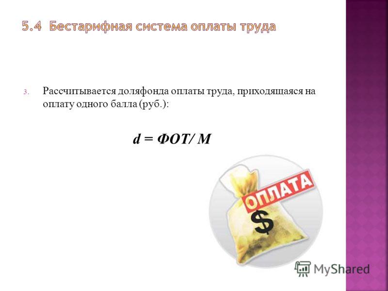 3. Рассчитывается доля фонда оплаты труда, приходящаяся на оплату одного балла (руб.): d = ФОТ/ М