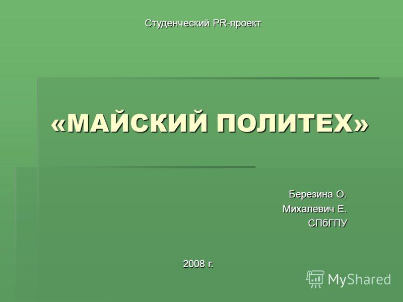 «МАЙСКИЙ ПОЛИТЕХ» Березина О. Михалевич Е. СПбГПУ Студенческий PR-проект 2008 г.