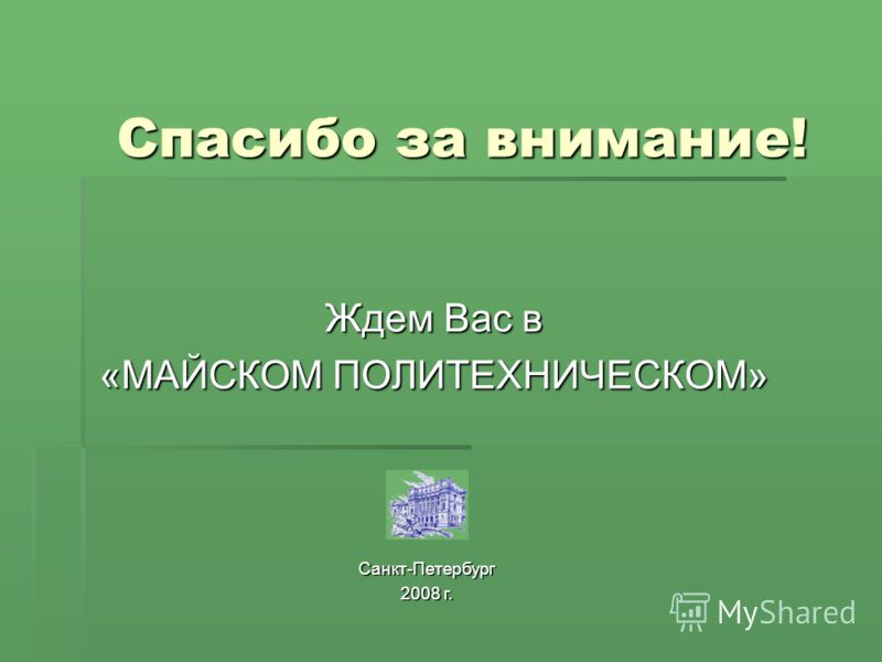 Спасибо за внимание! Ждем Вас в «МАЙСКОМ ПОЛИТЕХНИЧЕСКОМ» Санкт-Петербург 2008 г.