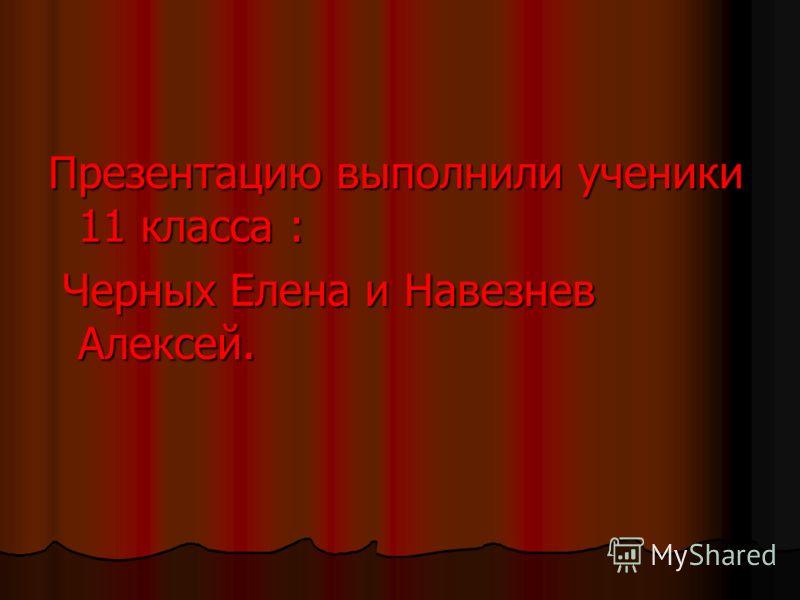 Презентацию выполнили ученики 11 класса : Черных Елена и Навезнев Алексей. Черных Елена и Навезнев Алексей.