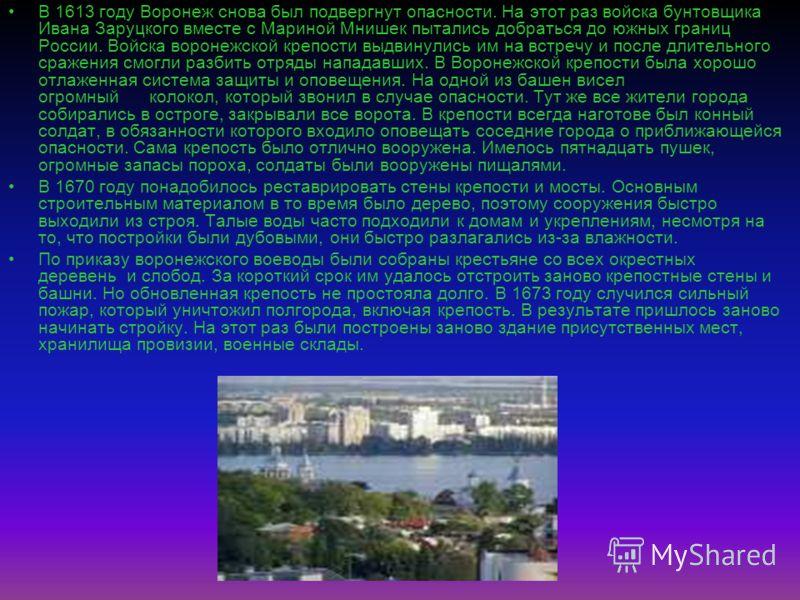 В 1613 году Воронеж снова был подвергнут опасности. На этот раз войска бунтовщика Ивана Заруцкого вместе с Мариной Мнишек пытались добраться до южных границ России. Войска воронежской крепости выдвинулись им на встречу и после длительного сражения см