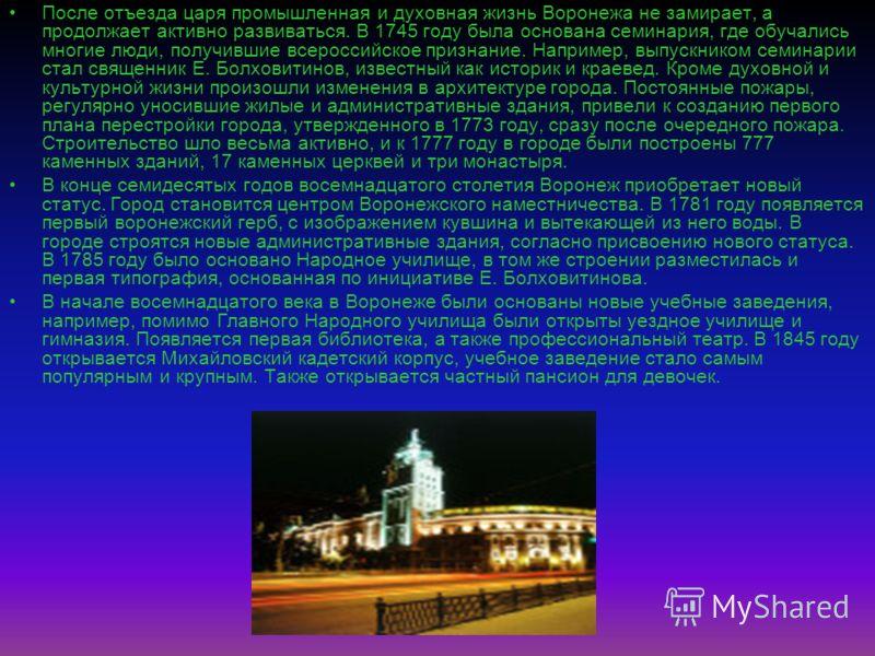 После отъезда царя промышленная и духовная жизнь Воронежа не замирает, а продолжает активно развиваться. В 1745 году была основана семинария, где обучались многие люди, получившие всероссийское признание. Например, выпускником семинарии стал священни