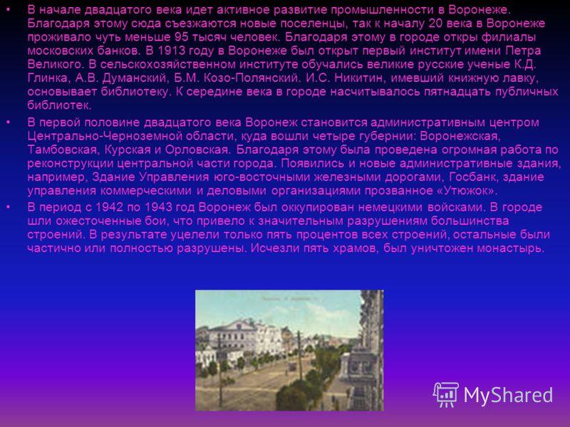 В начале двадцатого века идет активное развитие промышленности в Воронеже. Благодаря этому сюда съезжаются новые поселенцы, так к началу 20 века в Воронеже проживало чуть меньше 95 тысяч человек. Благодаря этому в городе откры филиалы московских банк