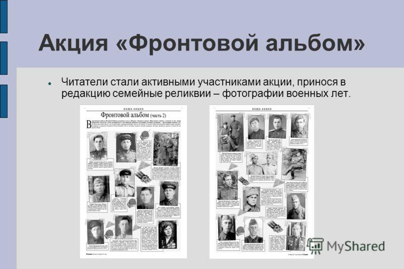 Акция «Фронтовой альбом» Читатели стали активными участниками акции, принося в редакцию семейные реликвии – фотографии военных лет.