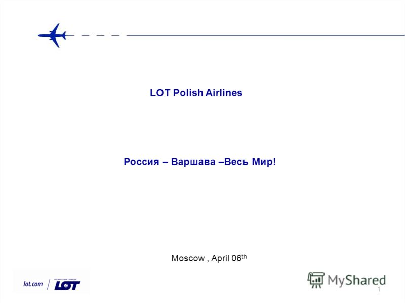 1 Moscow, April 06 th LOT Polish Airlines Россия – Варшава –Весь Мир!