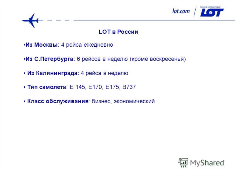 LOT в России Из Москвы: 4 рейса ежедневно Из С.Петербурга: 6 рейсов в неделю (кроме воскресенья) Из Калининграда: 4 рейса в неделю Тип самолета: E 145, E170, E175, B737 Класс обслуживания: бизнес, экономический