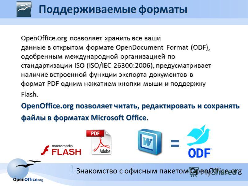 Знакомство с офисным пакетом OpenOffice.org OpenOffice.org позволяет хранить все ваши данные в открытом формате OpenDocument Format (ODF), одобренным международной организацией по стандартизации ISO (ISO/IEC 26300:2006), предусматривает наличие встро