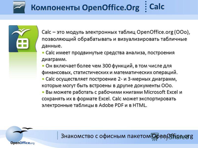 Знакомство с офисным пакетом OpenOffice.org Компоненты OpenOffice.Org Calc Calc – это модуль электронных таблиц OpenOffice.org (OOo), позволяющий обрабатывать и визуализировать табличные данные. Calc имеет продвинутые средства анализа, построения диа