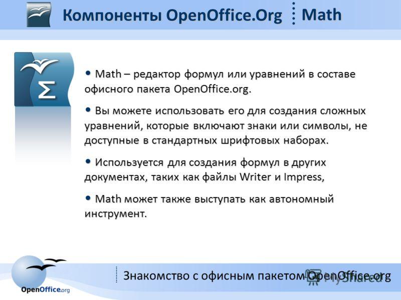Знакомство с офисным пакетом OpenOffice.org Компоненты OpenOffice.Org Math Math – редактор формул или уравнений в составе офисного пакета OpenOffice.org. Math – редактор формул или уравнений в составе офисного пакета OpenOffice.org. Вы можете использ