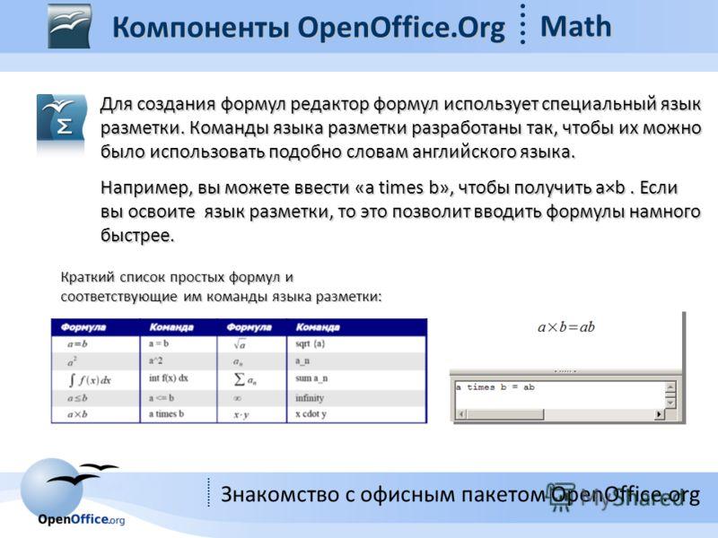 Знакомство с офисным пакетом OpenOffice.org Для создания формул редактор формул использует специальный язык разметки. Команды языка разметки разработаны так, чтобы их можно было использовать подобно словам английского языка. Например, вы можете ввест