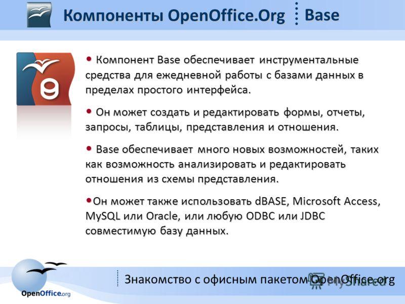 Знакомство с офисным пакетом OpenOffice.org Компоненты OpenOffice.Org Base Компонент Base обеспечивает инструментальные средства для ежедневной работы с базами данных в пределах простого интерфейса. Компонент Base обеспечивает инструментальные средст