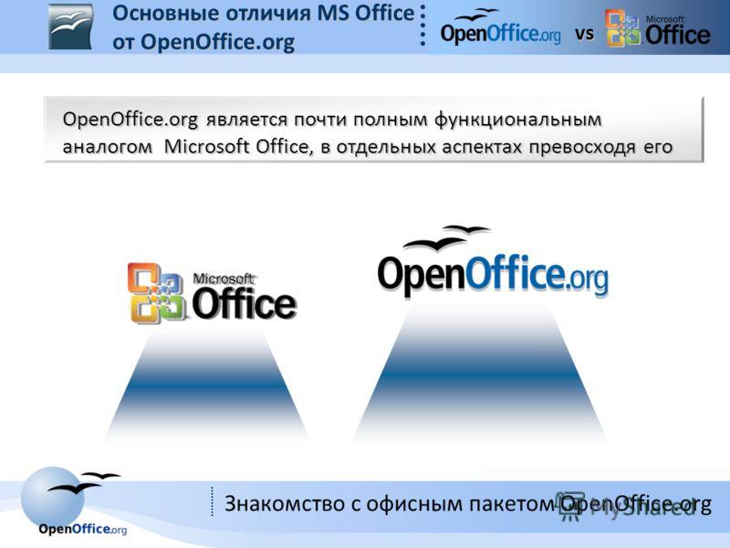 Знакомство с офисным пакетом OpenOffice.org OpenOffice.org является почти полным функциональным аналогом Microsoft Office, в отдельных аспектах превосходя его vs Основные отличия MS Office от OpenOffice.org