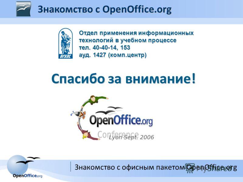Знакомство с офисным пакетом OpenOffice.org Спасибо за внимание! Знакомство с OpenOffice.org Отдел применения информационных технологий в учебном процессе тел. 40-40-14, 153 ауд. 1427 (комп.центр)