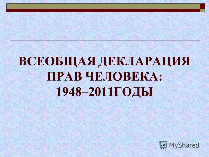 ВСЕОБЩАЯ ДЕКЛАРАЦИЯ ПРАВ ЧЕЛОВЕКА: 1948–2011ГОДЫ