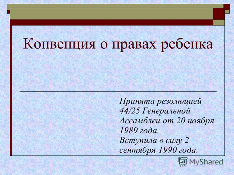 Конвенция о правах ребенка Принята резолюцией 44/25 Генеральной Ассамблеи от 20 ноября 1989 года. Вступила в силу 2 сентября 1990 года.