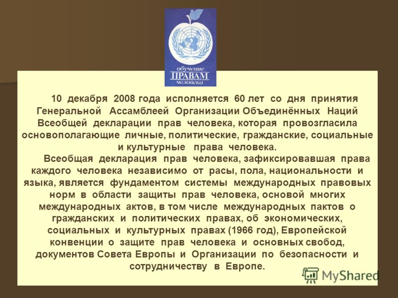 10 декабря 2008 года исполняется 60 лет со дня принятия Генеральной Ассамблеей Организации Объединённых Наций Всеобщей декларации прав человека, которая провозгласила основополагающие личные, политические, гражданские, социальные и культурные права ч
