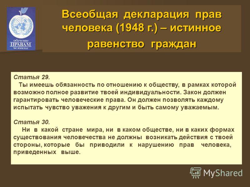 Всеобщая декларация прав человека (1948 г.) – истинное равенство граждан Статья 29. Ты имеешь обязанность по отношению к обществу, в рамках которой возможно полное развитие твоей индивидуальности. Закон должен гарантировать человеческие права. Он дол