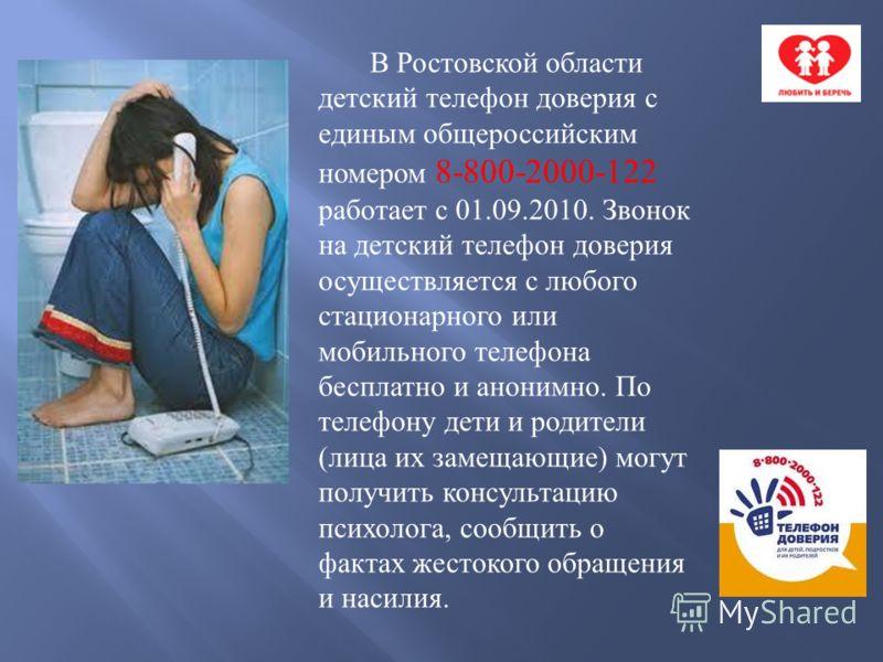 В Ростовской области детский телефон доверия с единым общероссийским номером 8-800-2000-122 работает с 01.09.2010. Звонок на детский телефон доверия осуществляется с любого стационарного или мобильного телефона бесплатно и анонимно. По телефону дети