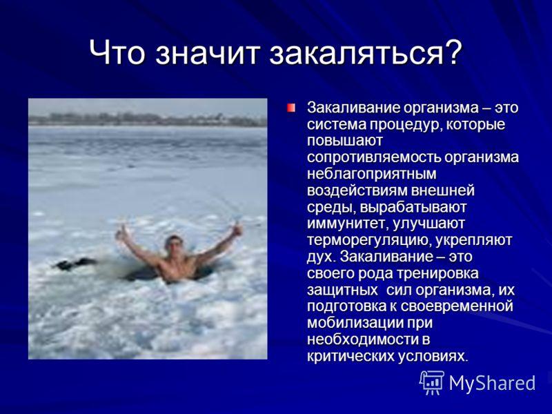 Что значит закаляться? Закаливание организма – это система процедур, которые повышают сопротивляемость организма неблагоприятным воздействиям внешней среды, вырабатывают иммунитет, улучшают терморегуляцию, укрепляют дух. Закаливание – это своего рода