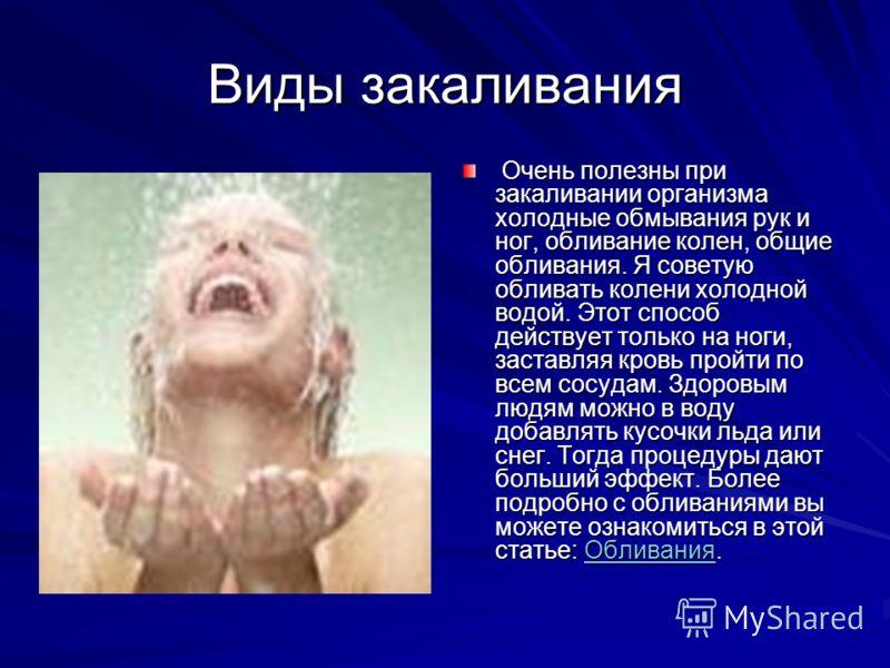 Виды закаливания Очень полезны при закаливании организма холодные обмывания рук и ног, обливание колен, общие обливания. Я советую обливать колени холодной водой. Этот способ действует только на ноги, заставляя кровь пройти по всем сосудам. Здоровым