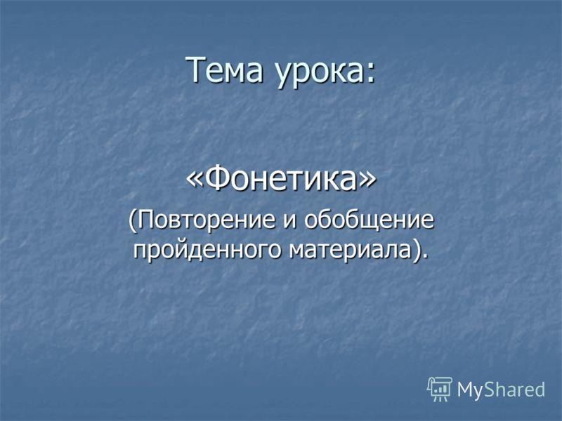 Тема урока: «Фонетика» (Повторение и обобщение пройденного материала).