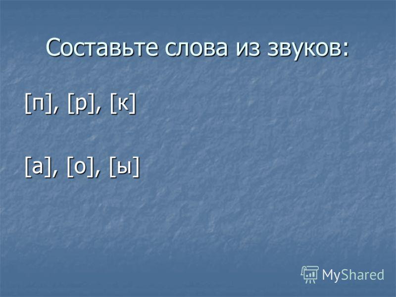 Составьте слова из звуков: [п], [р], [к] [а], [о], [ы]