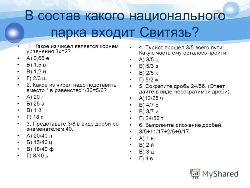 В состав какого национального парка входит Свитязь? 1. Какое из чисел является корнем уравнения 3х=2? А) 0,66 е Б) 1,5 в В) 1,2 и Г) 2/3 ш 2. Какое из чисел надо подставить вместо * в равенство */30=5/6? А) 20 г Б) 25 а В) 1 й Г) 18 п 3. Представьте