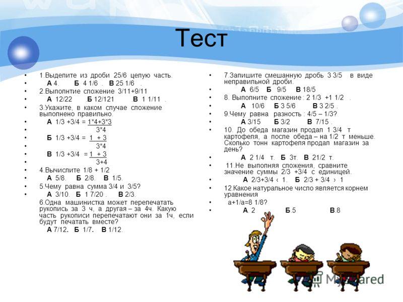 Тест 1.Выделите из дроби 25/6 целую часть. А 4. Б 4 1/6. В 25 1/6. 2.Выполнтие сложение 3/11+9/11 А 12/22.Б 12/121.В 1 1/11. 3.Укажите, в каком случае сложение выполнено правильно. А 1/3 +3/4 = 1*4+3*3 3*4 Б 1/3 +3/4 = 1 + 3 3*4 В 1/3 +3/4 = 1 + 3 3+