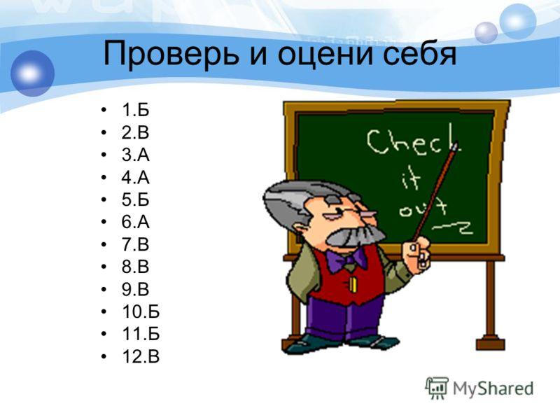 Проверь и оцени себя 1.Б 2.В 3.А 4.А 5.Б 6.А 7.В 8.В 9.В 10.Б 11.Б 12.В