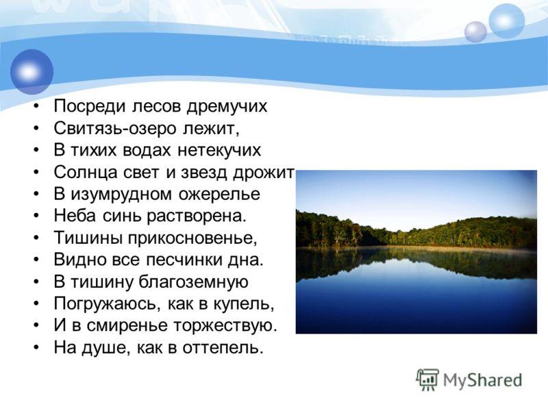 Посреди лесов дремучих Свитязь-озеро лежит, В тихих водах нетекучих Солнца свет и звезд дрожит. В изумрудном ожерелье Неба синь растворена. Тишины прикосновенье, Видно все песчинки дна. В тишину благоземную Погружаюсь, как в купель, И в смиренье торж