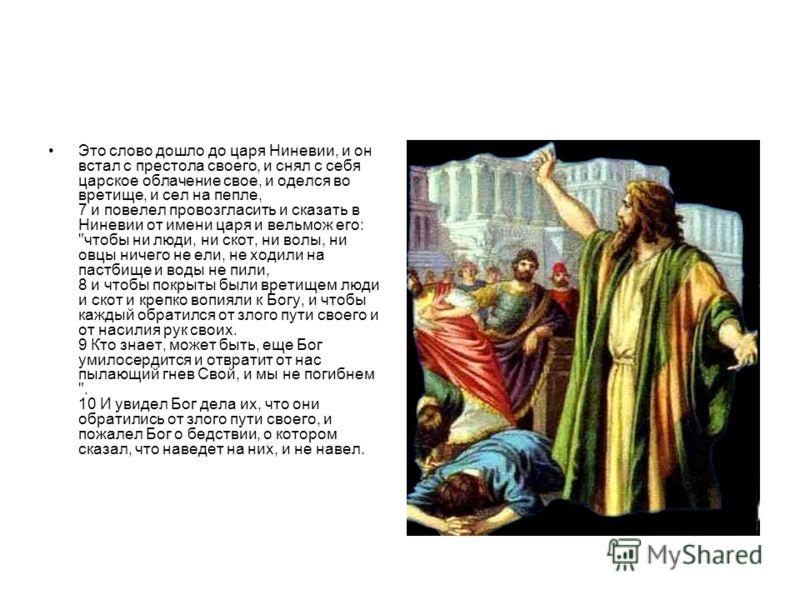 Это слово дошло до царя Ниневии, и он встал с престола своего, и снял с себя царское облачение свое, и оделся во вретище, и сел на пепле, 7 и повелел провозгласить и сказать в Ниневии от имени царя и вельмож его: