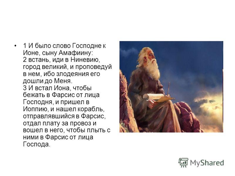 1 И было слово Господне к Ионе, сыну Амафиину: 2 встань, иди в Ниневию, город великий, и проповедуй в нем, ибо злодеяния его дошли до Меня. 3 И встал Иона, чтобы бежать в Фарсис от лица Господня, и пришел в Иоппию, и нашел корабль, отправлявшийся в Ф