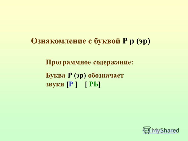 Программное содержание: Буква Р (эр) обозначает звуки [Р ] [ РЬ] Ознакомление с буквой Р р (эр) Содержание