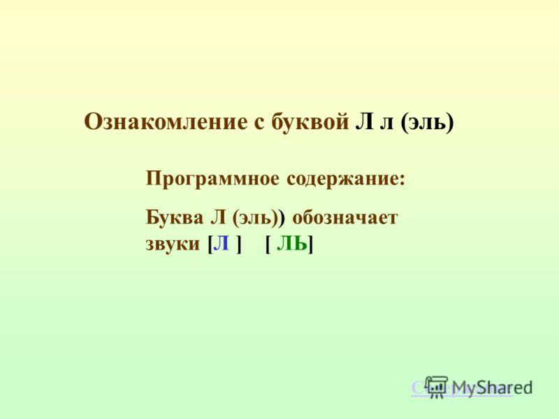 Ознакомление с буквой Л л (эль) Программное содержание: Буква Л (эль)) обозначает звуки [Л ] [ ЛЬ] Содержание