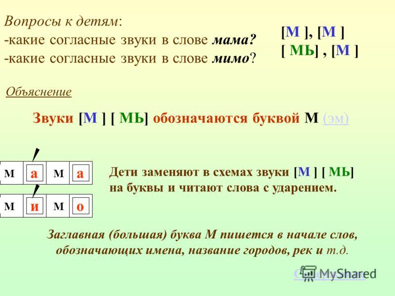 Объяснение Звуки [М ] [ МЬ] обозначаются буквой М (эм)(эм) ММ ММ Дети заменяют в схемах звуки [М ] [ МЬ] на буквы и читают слова с ударением. Заглавная (большая) буква М пишется в начале слов, обозначающих имена, название городов, рек и т.д. Вопросы