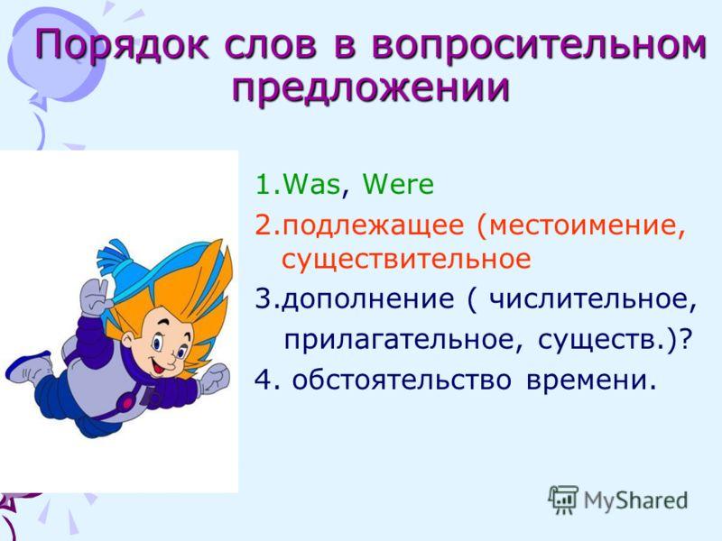 Порядок слов в вопросительном предложении 1.Was, Were 2.подлежащее (местоимение, существительное 3.дополнение ( числительное, прилагательное, существ.)? 4. обстоятельство времени.