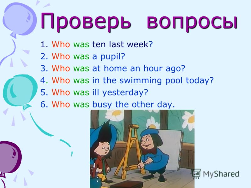 Проверь вопросы Проверь вопросы 1. Who was ten last week? 2. Who was a pupil? 3. Who was at home an hour ago? 4. Who was in the swimming pool today? 5. Who was ill yesterday? 6. Who was busy the other day.