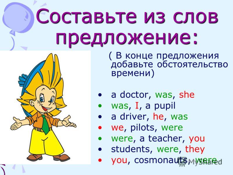 Составьте из слов предложение: ( В конце предложения добавьте обстоятельство времени) a doctor, was, she was, I, a pupil a driver, he, was we, pilots, were were, a teacher, you students, were, they you, cosmonauts, were
