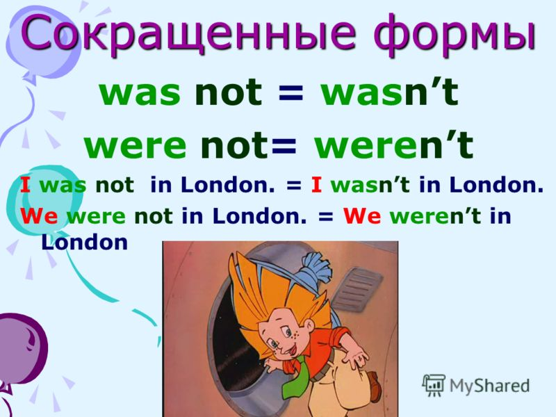 Сокращенные формы was not = wasnt were not= werent I was not in London. = I wasnt in London. We were not in London. = We werent in London