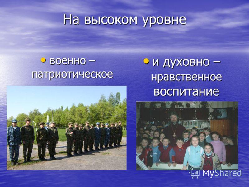 На высоком уровне военно – патриотическое военно – патриотическое и духовно – нравственное воспитание и духовно – нравственное воспитание