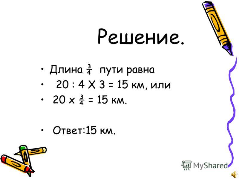Решение. Длина ¾ пути равна 20 : 4 Х 3 = 15 км, или 20 х ¾ = 15 км. Ответ:15 км.
