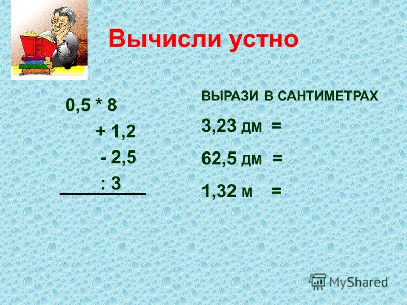 Вычисли устно 0,5 * 8 + 1,2 - 2,5 : 3 ВЫРАЗИ В САНТИМЕТРАХ 3,23 ДМ = 62,5 ДМ = 1,32 М =