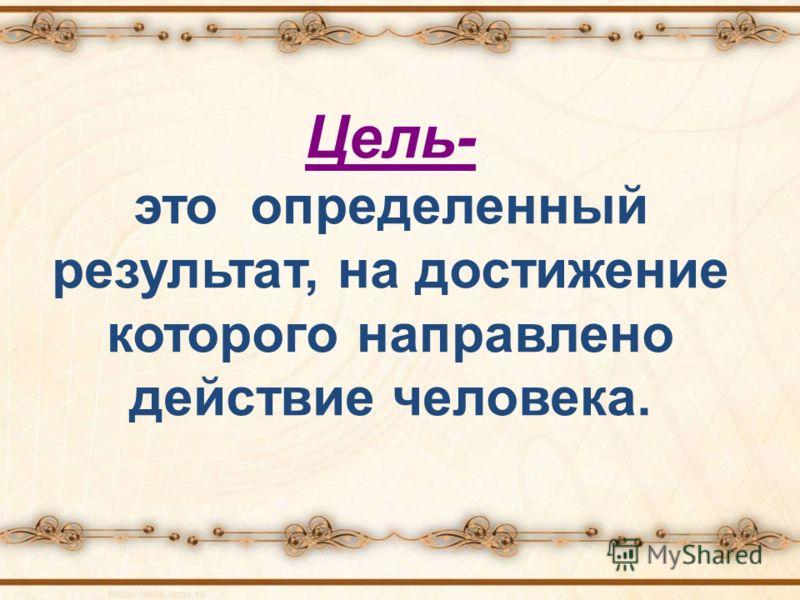 Цель- это определенный результат, на достижение которого направлено действие человека.