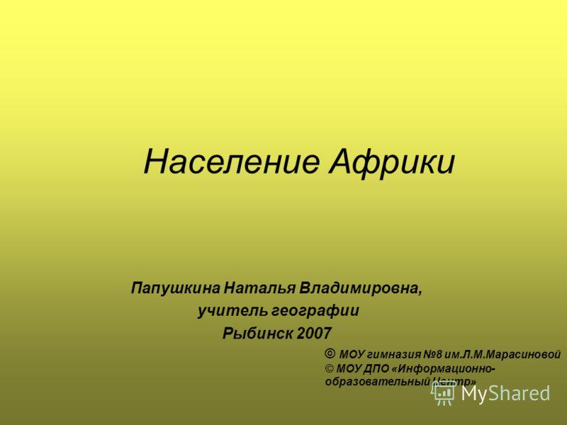 Папушкина Наталья Владимировна, учитель географии Рыбинск 2007 © МОУ гимназия 8 им.Л.М.Марасиновой © МОУ ДПО «Информационно- образовательный Центр» Население Африки
